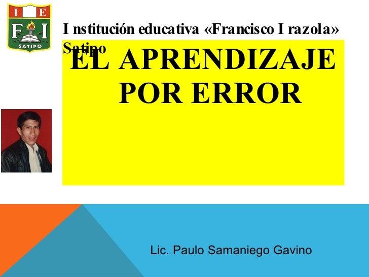 <ul><li>EL APRENDIZAJE POR ERROR </li></ul>Institución educativa «Francisco Irazola» Satipo Lic. Paulo Samaniego Gavino