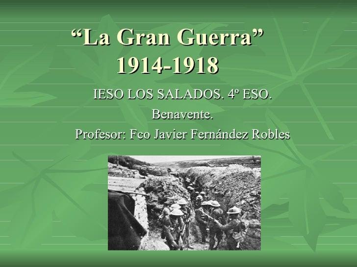 """"""" La Gran Guerra"""" 1914-1918 IESO LOS SALADOS. 4º ESO. Benavente. Profesor: Fco Javier Fernández Robles"""
