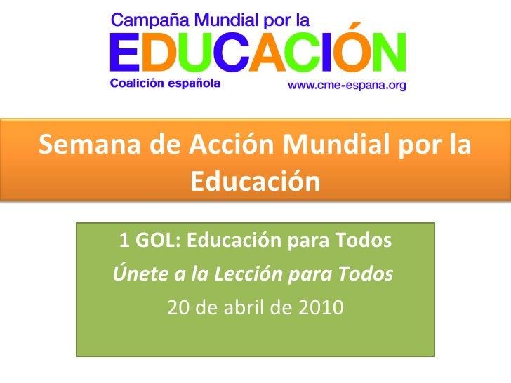 1 GOL: Educación para Todos  Únete a la Lección para Todos  20 de abril de 2010 Semana de Acción Mundial por la Educación