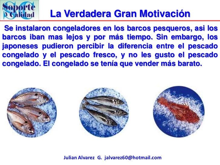 La Verdadera Gran Motivación Se instalaron congeladores en los barcos pesqueros, asi losbarcos iban mas lejos y por más ti...