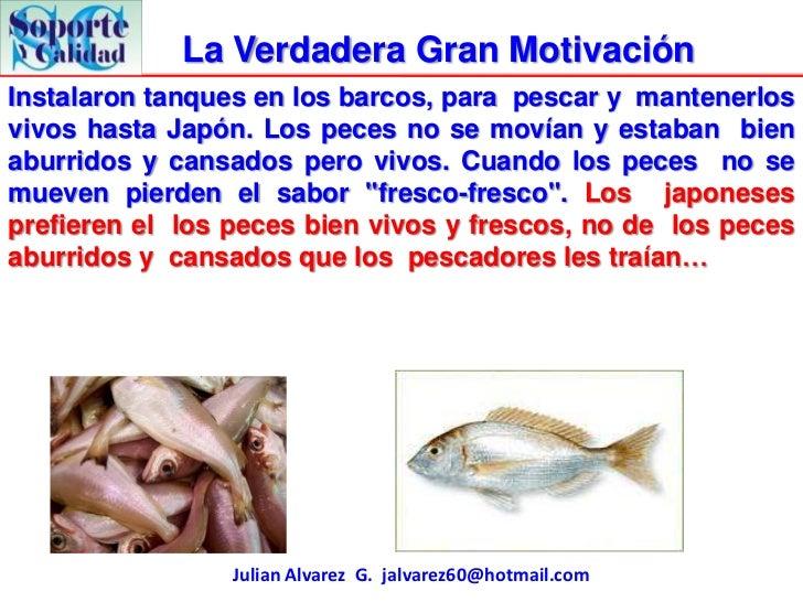 La Verdadera Gran MotivaciónInstalaron tanques en los barcos, para pescar y mantenerlosvivos hasta Japón. Los peces no se ...