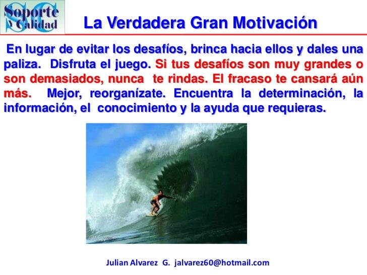 La Verdadera Gran Motivación En lugar de evitar los desafíos, brinca hacia ellos y dales unapaliza. Disfruta el juego. Si ...