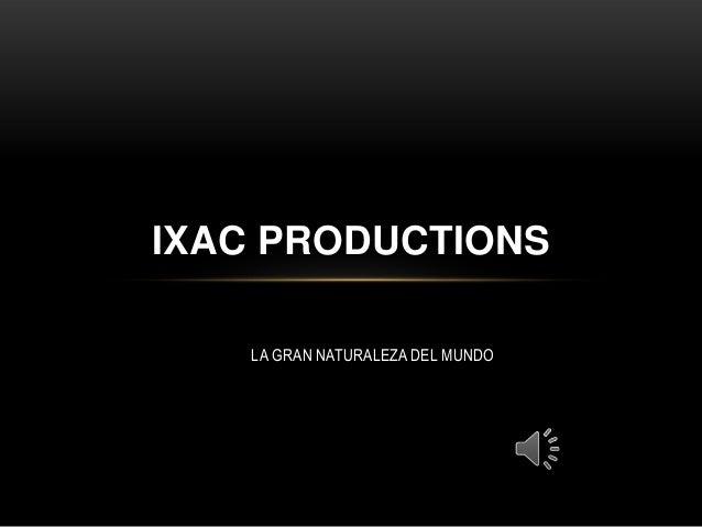 LA GRAN NATURALEZA DEL MUNDO IXAC PRODUCTIONS