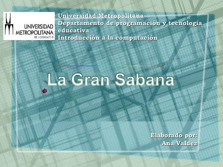 Elaborado por: Ana Valdez Universidad Metropolitana Departamento de programación y tecnología educativa Introducción a la ...