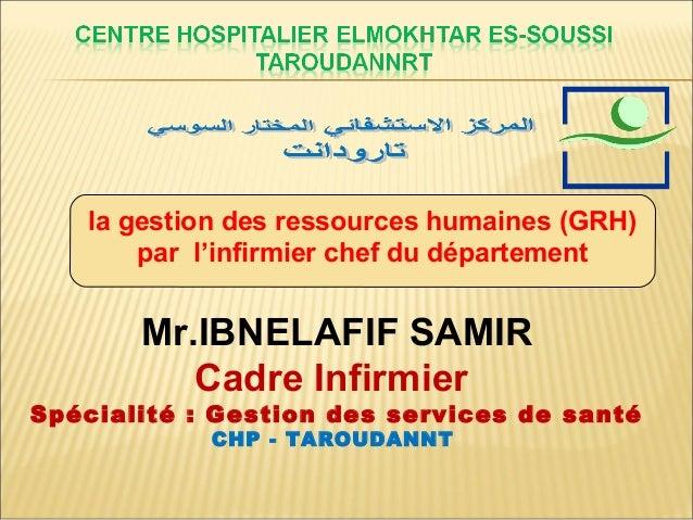 la gestion des ressources humaines (GRH) par l'infirmier chef du département Mr.IBNELAFIF SAMIR Cadre Infirmier Spécialité...