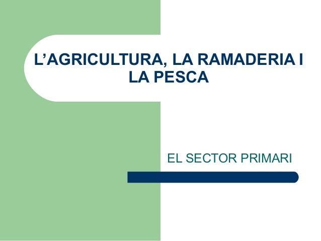 L'AGRICULTURA, LA RAMADERIA I LA PESCA  EL SECTOR PRIMARI
