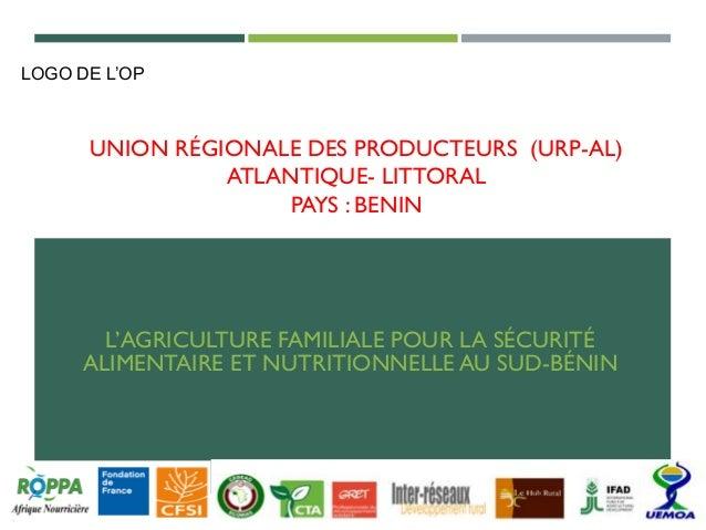 UNION RÉGIONALE DES PRODUCTEURS (URP-AL) ATLANTIQUE- LITTORAL PAYS : BENIN L'AGRICULTURE FAMILIALE POUR LA SÉCURITÉ ALIMEN...