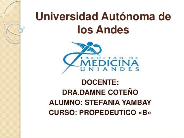 Universidad Autónoma de los Andes DOCENTE: DRA.DAMNE COTEÑO ALUMNO: STEFANIA YAMBAY CURSO: PROPEDEUTICO «B»
