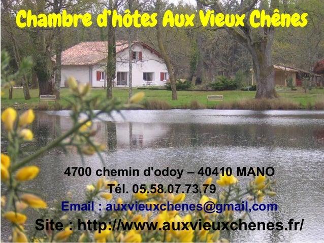 Chambre d'hôtes Aux Vieux Chênes  4700 chemin d'odoy – 40410 MANO Tél. 05.58.07.73.79 Email : auxvieuxchenes@gmail,com  Si...