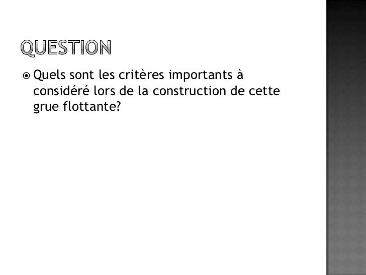 Question<br />Quels sont les critères importants à considéré lors de la construction de cette grue flottante?<br />