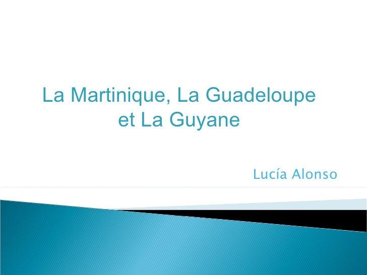 La Martinique, La Guadeloupe        et La Guyane                     Lucía Alonso