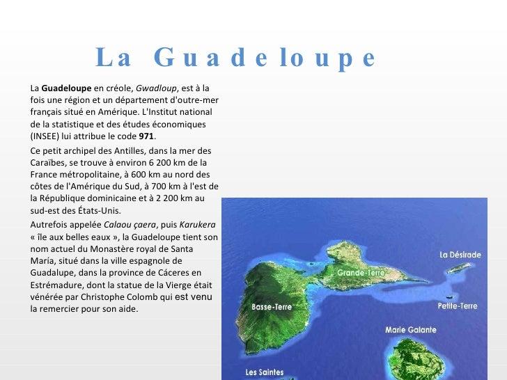 La Guadeloupe <ul><li>La  Guadeloupe  en créole,  Gwadloup , est à la fois une région et un département d'outre-mer frança...