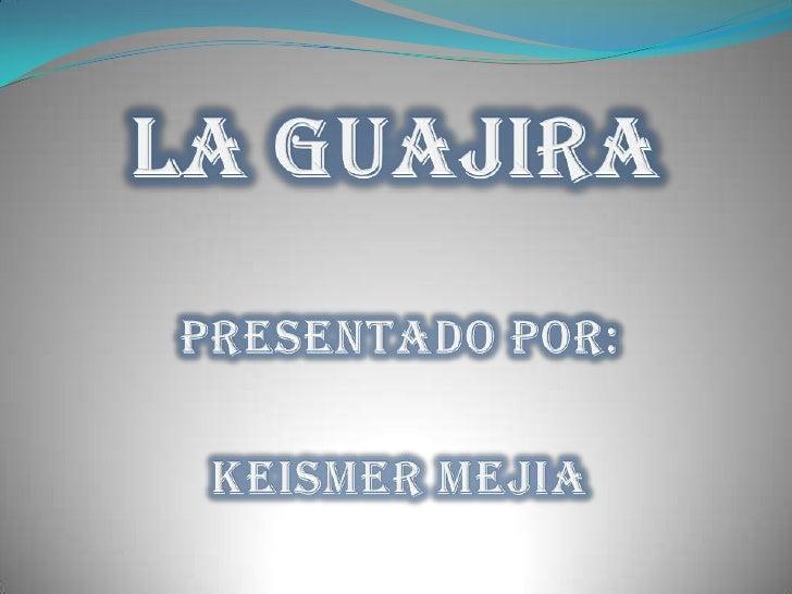 La guajira<br />PRESENTADO POR:<br />KEISMER MEJIA <br />