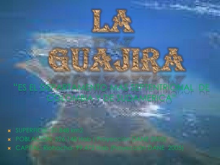 """LA<br /> GUAJIRA<br />""""ES EL DEPARTAMENTO MAS SEPTENTRIONAL  DE COLOMBIA Y DE SUDAMERICA""""<br />SUPERFICIE: 20.848 km2<br /..."""
