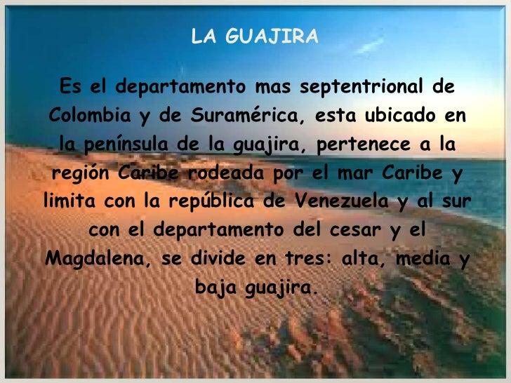 LA GUAJIRA <br />Es el departamento mas septentrional de <br />Colombia y de Suramérica, esta ubicado en <br />la penínsul...