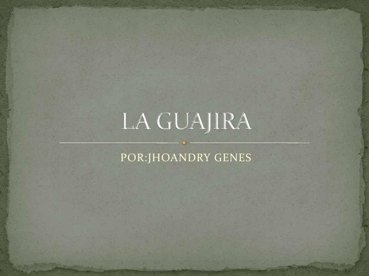 POR:JHOANDRY GENES<br />LA GUAJIRA<br />