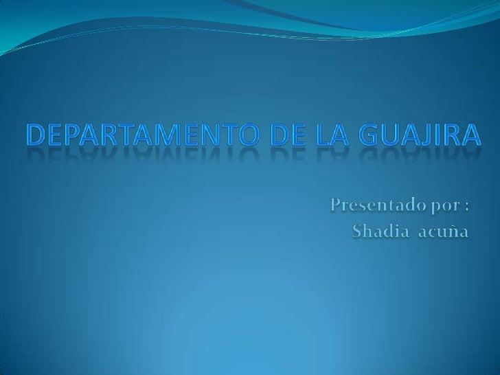 Departamento De La Guajira<br />Presentado por :<br />Shadia  acuña<br />