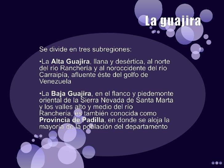 La guajira <br />Se divide en tres subregiones:<br /><ul><li>La Alta Guajira, llana y desértica, al norte del río Rancherí...