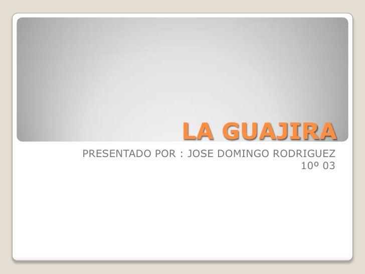 LA GUAJIRA<br />PRESENTADO POR : JOSE DOMINGO RODRIGUEZ<br />10º 03<br />