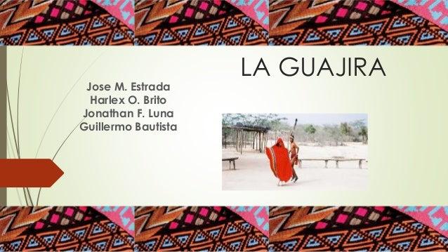 LA GUAJIRA Jose M. Estrada Harlex O. Brito Jonathan F. Luna Guillermo Bautista