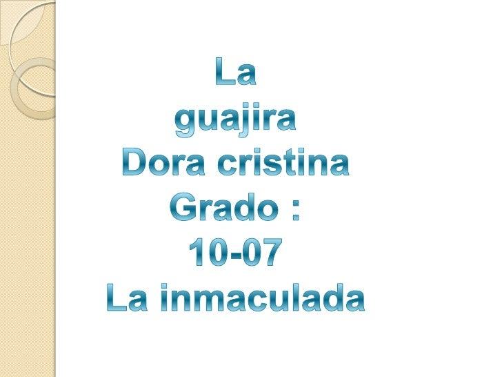 La<br />guajira <br />Dora cristina <br />Grado :<br />10-07<br />La inmaculada <br />