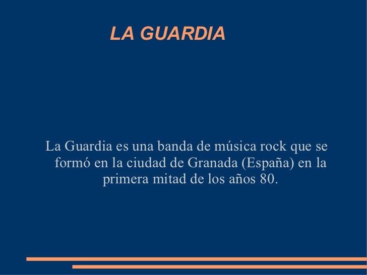 LA GUARDIA La Guardia es una banda de música rock que se formó en la ciudad de Granada (España) en la primera mitad de los...