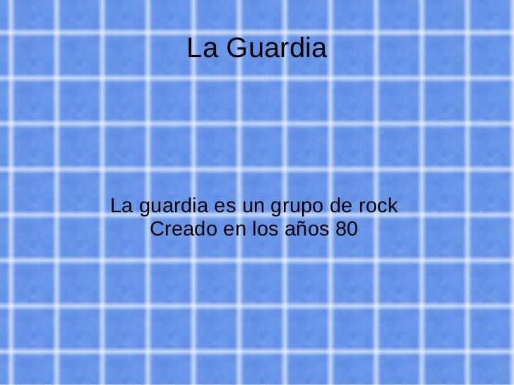 La Guardia La guardia es un grupo de rock  Creado en los años 80