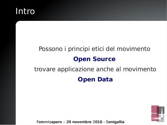 Intro Possono i principi etici del movimento Open Source trovare applicazione anche al movimento Open Data Fammisapere – 2...