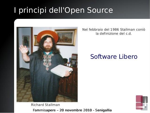 I principi dell'Open Source Fammisapere – 20 novembre 2010 - SenigalliaFammisapere – 20 novembre 2010 - Senigallia Richard...