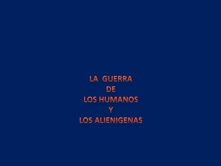 La  Guerra<br /> DE <br />LOS HUMANOS<br /> Y <br />LOS ALIENIGENAS<br />