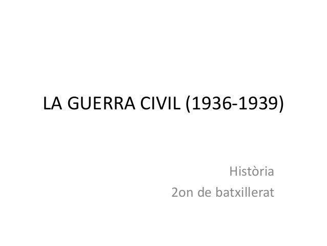 LA GUERRA CIVIL (1936-1939)                       Història              2on de batxillerat