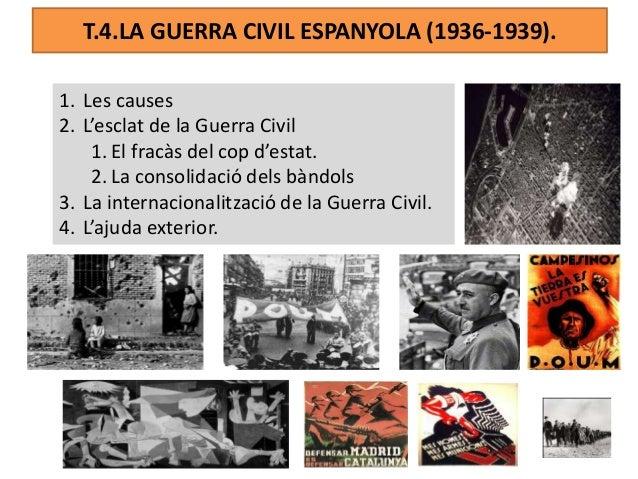 T.4.LA GUERRA CIVIL ESPANYOLA (1936-1939). 1. Les causes 2. L'esclat de la Guerra Civil 1. El fracàs del cop d'estat. 2. L...