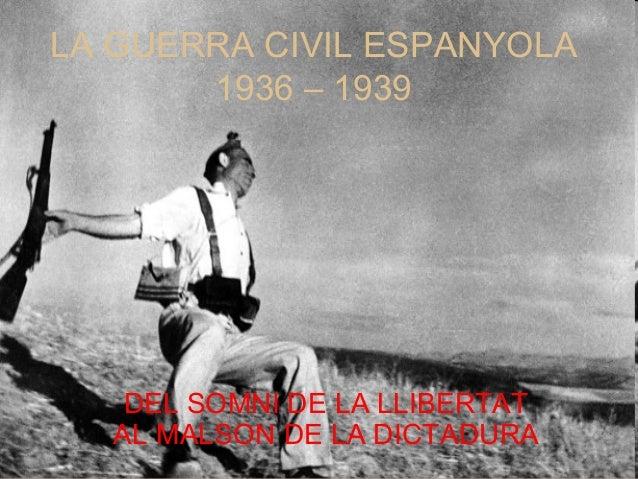 LA GUERRA CIVIL ESPANYOLA 1936 – 1939 DEL SOMNI DE LA LLIBERTAT AL MALSON DE LA DICTADURA