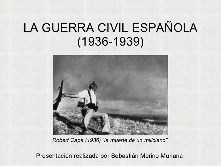 """LA GUERRA CIVIL ESPAÑOLA (1936-1939) Presentación realizada por Sebastián Merino Muriana Robert Capa (1936) """"la muerte de ..."""