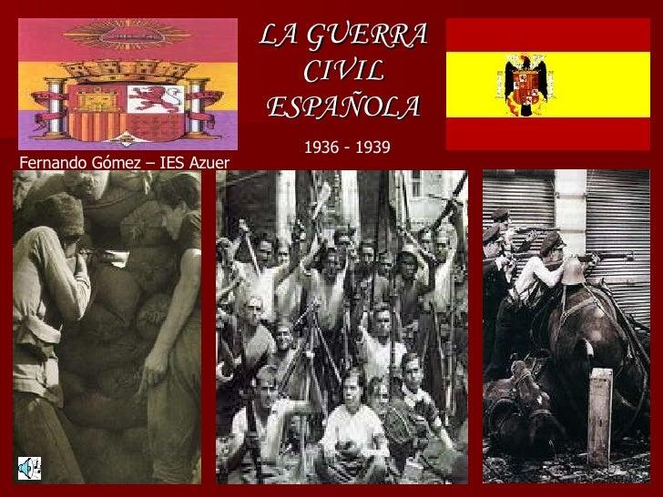 LA GUERRA CIVIL ESPAÑOLA 1936 - 1939 Fernando Gómez – IES Azuer