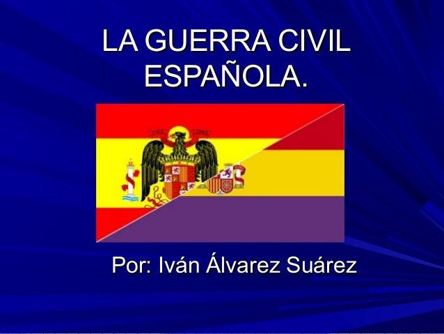 LA GUERRA CIVILLA GUERRA CIVILESPAÑOLA.ESPAÑOLA.Por: Iván Álvarez SuárezPor: Iván Álvarez Suárez