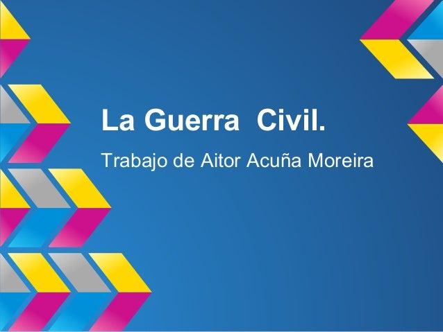 La Guerra Civil.Trabajo de Aitor Acuña Moreira