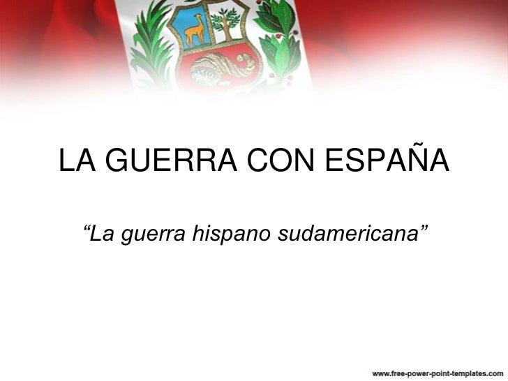 """LA GUERRA CON ESPAÑA """"La guerra hispano sudamericana"""""""