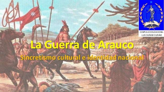La Guerra de Arauco Sincretismo cultural e identidad nacional COMPLEJO EDUCACIONAL LUIS DURAND DURAND