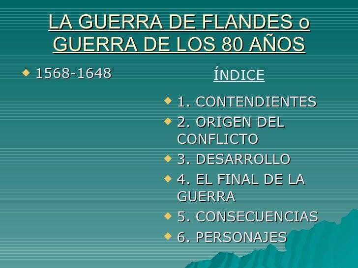 LA GUERRA DE FLANDES o GUERRA DE LOS 80 AÑOS <ul><li>1568-1648 </li></ul><ul><li>1. CONTENDIENTES </li></ul><ul><li>2. ORI...