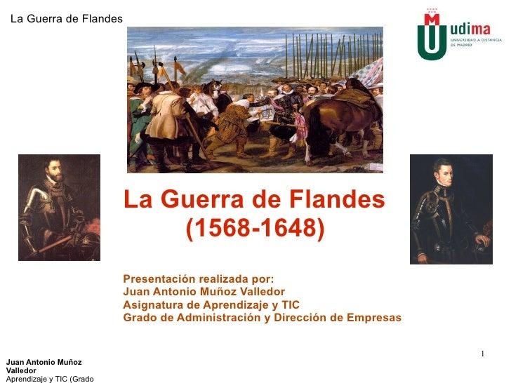 Juan Antonio Muñoz Valledor Aprendizaje y TIC (Grado ADE) La Guerra de Flandes La Guerra de Flandes (1568-1648) Presentaci...