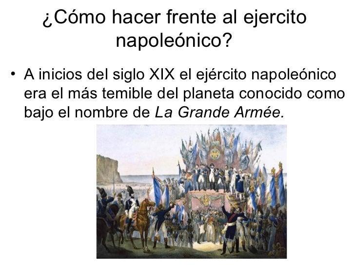 ¿Cómo hacer frente al ejercito napoleónico? <ul><li>A inicios del siglo XIX el ejército napoleónico era el más temible del...