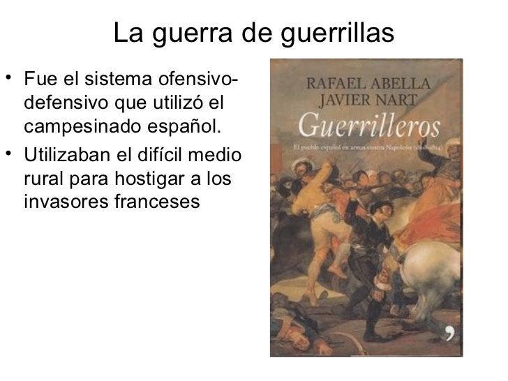 La guerra de guerrillas <ul><li>Fue el sistema ofensivo-defensivo que utilizó el campesinado español. </li></ul><ul><li>Ut...