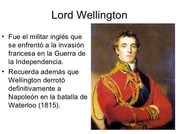 Lord Wellington <ul><li>Fue el militar inglés que se enfrentó a la invasión francesa en la Guerra de la Independencia. </l...