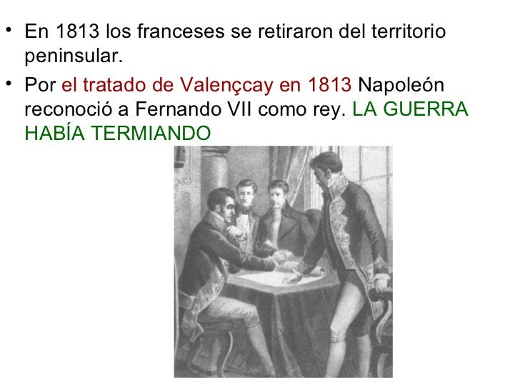 <ul><li>En 1813 los franceses se retiraron del territorio peninsular.  </li></ul><ul><li>Por  el tratado de Valençcay en 1...