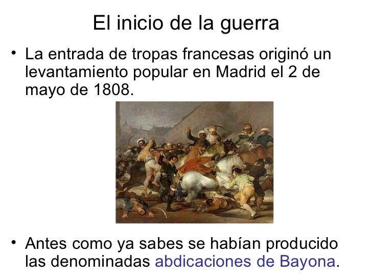El inicio de la guerra <ul><li>La entrada de tropas francesas originó un levantamiento popular en Madrid el 2 de mayo de 1...