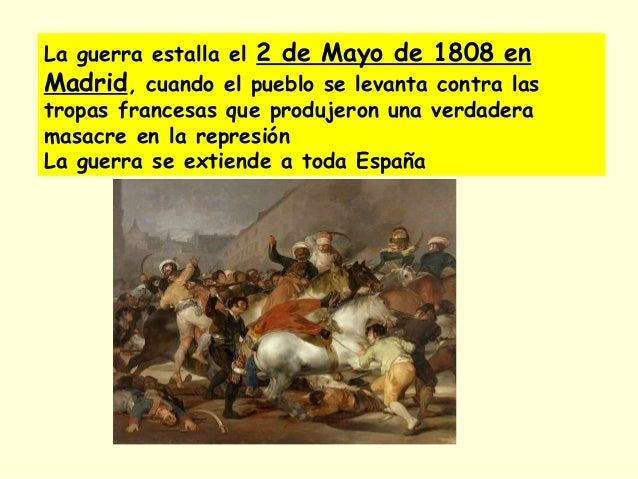 La guerra estalla el 2 de Mayo de 1808 en Madrid, cuando el pueblo se levanta contra las tropas francesas que produjeron u...