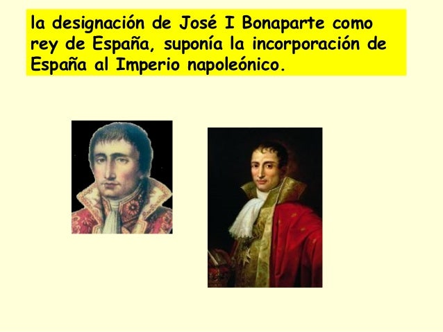 la designación de José I Bonaparte como rey de España, suponía la incorporación de España al Imperio napoleónico.