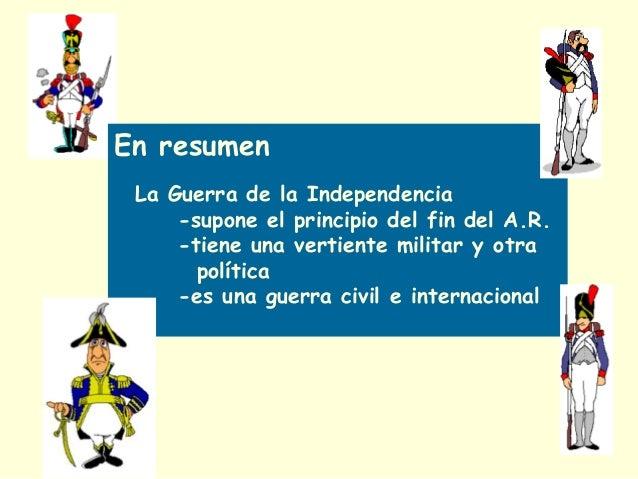 En resumen La Guerra de la Independencia -supone el principio del fin del A.R. -tiene una vertiente militar y otra polític...