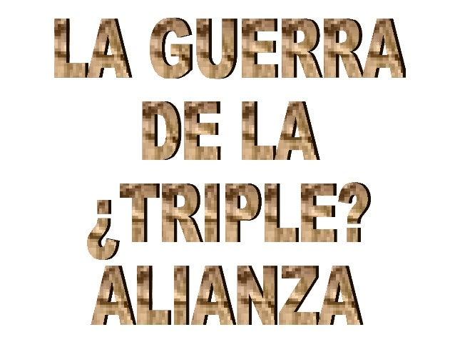 "La llamada ""Guerra de la Triple Alianza"" se desarrolló entre 1865 y 1870 Esta guerra enfrentó a… PARAGUAY Contra… ARGENTIN..."